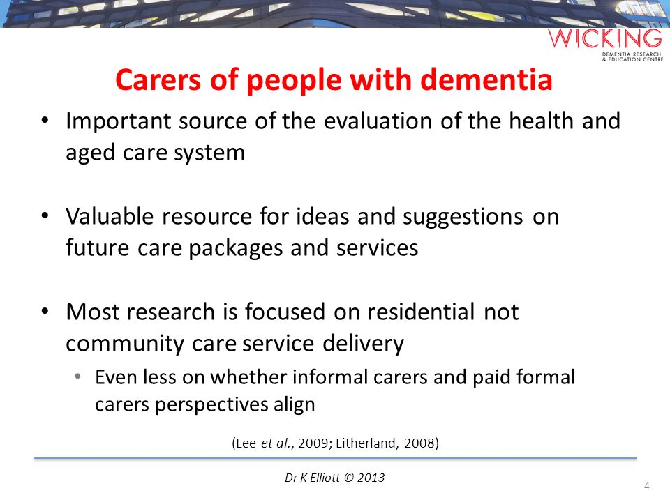 Carers of people with dementia Important source of the evaluation of the health and aged care system Valuable resource for ideas and suggestions on fu
