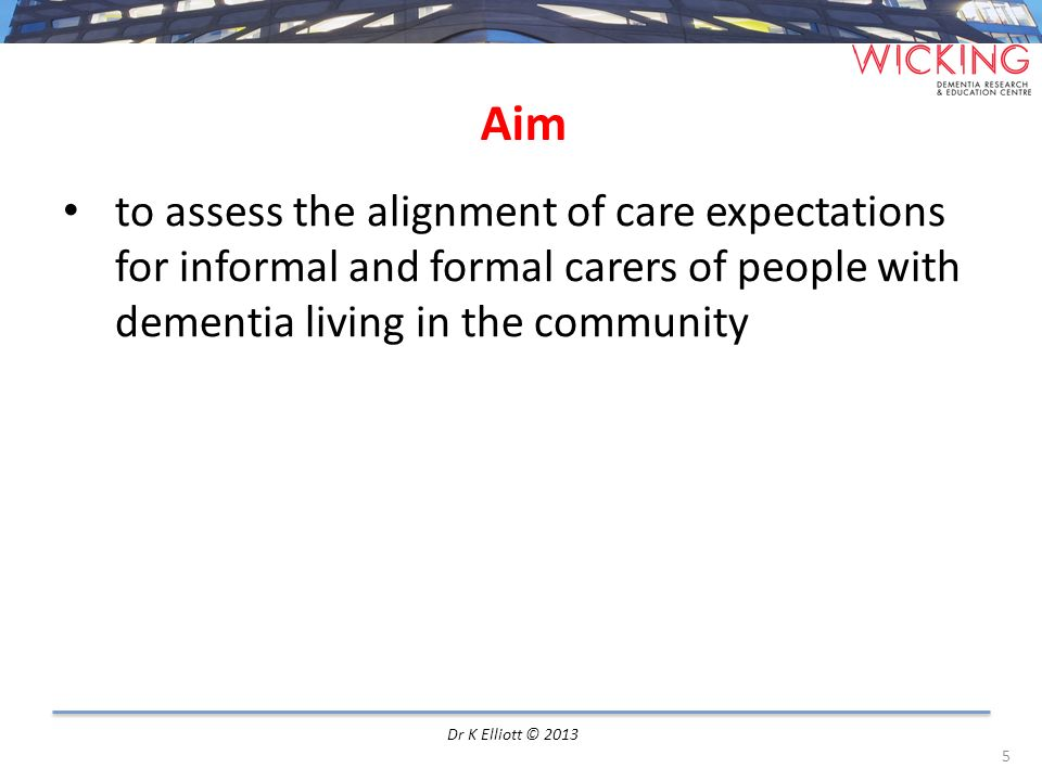 Methods Qualitative data was collected and analysed independently for community-based; Informal dementia carers Workshop Formal dementia care workers Semi-structured interviews Data transcribed and coded for themes Very good inter-coder reliability 6 Dr K Elliott © 2013