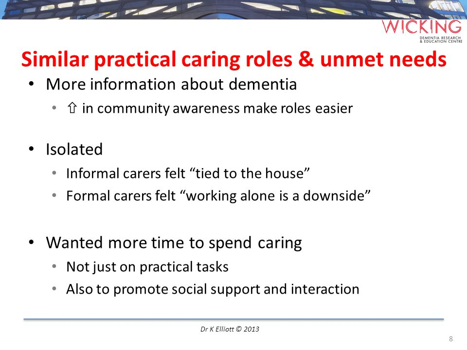 Similar practical caring roles & unmet needs More information about dementia in community awareness make roles easier Isolated Informal carers felt ti
