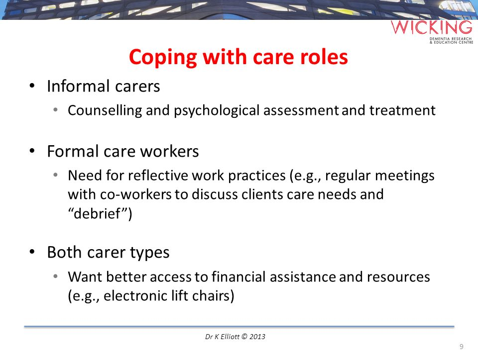 Positive care relationship Informal carers on workers appreciative of workers need acknowledgement of their good work use kind speech listen and act Formal care workers on people with dementia and their carers Personal need for interaction with others Important skills included listening, being respectful and empathic Both carer types Views on each other were generally positive, minority some concerns Good relationship meant good care 10 Dr K Elliott © 2013