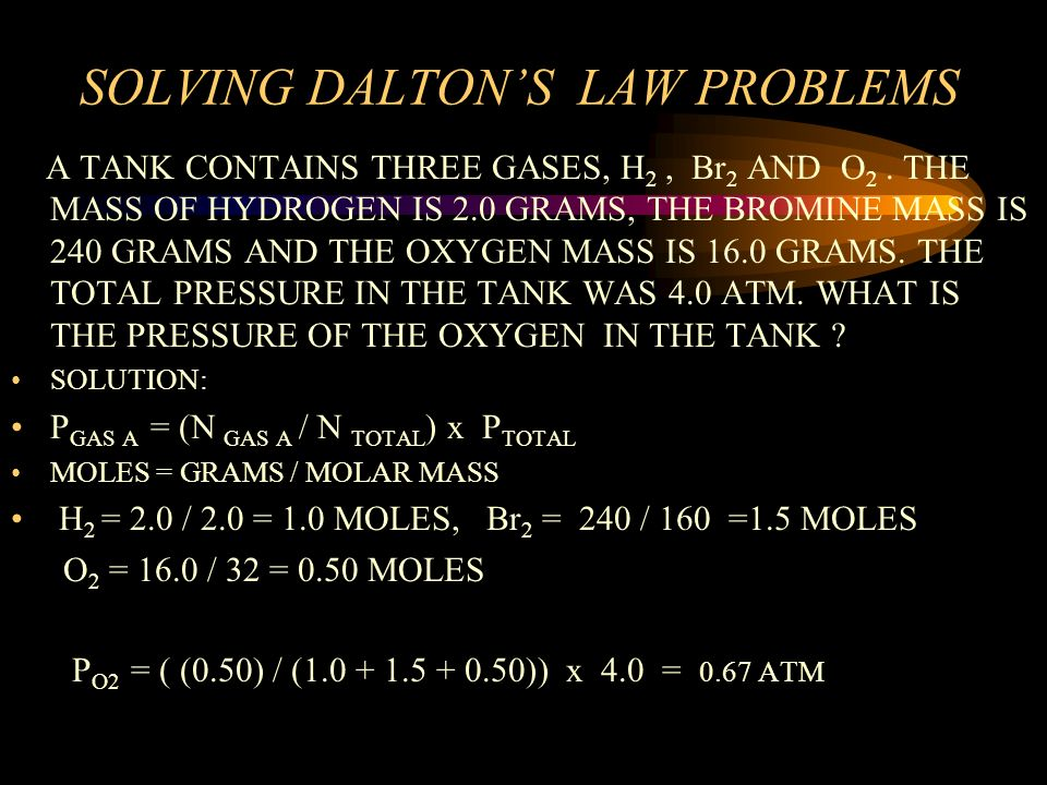 SOLVING DALTONS LAW PROBLEMS A TANK CONTAINS THREE GASES, N 2, Cl 2 AND O 2. THE NITROGEN PRESSURE IS 2.0 ATM, THE CHLORINE 380 MM OF HG AND THE OXYGE
