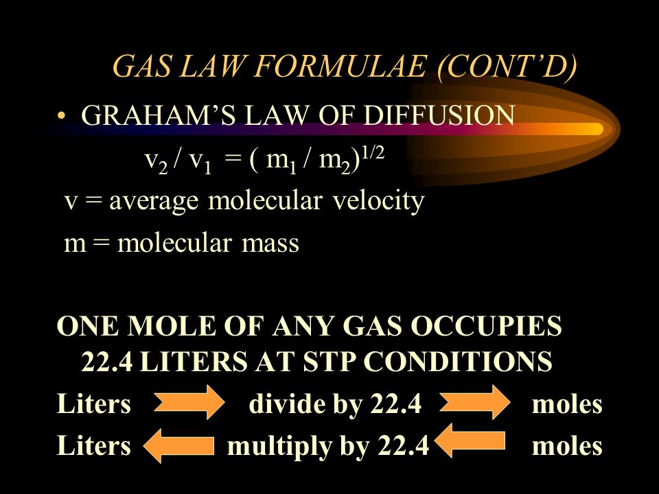 GAS LAW FORMULAE (CONTD) GRAHAMS LAW OF DIFFUSION v 2 / v 1 = ( m 1 / m 2 ) 1/2 v = average molecular velocity m = molecular mass ONE MOLE OF ANY GAS OCCUPIES 22.4 LITERS AT STP CONDITIONS Liters divide by 22.4 moles Liters multiply by 22.4 moles