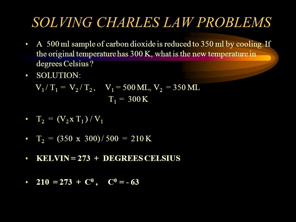 SOLVING CHARLES LAW PROBLEMS WHAT IS THE VOLUME OF HYDROGEN WHEN 300 ML ARE HEATED FROM 35 CELSIUS TO 80 CELSIUS ? SOLUTION: V 1 / T 1 = V 2 / T 2, V