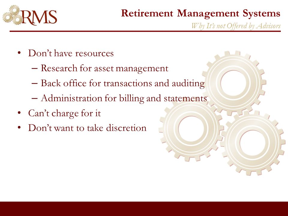Retirement Management Systems Dont have resources – Research for asset management – Back office for transactions and auditing – Administration for billing and statements Cant charge for it Dont want to take discretion Why Its not Offered by Advisors