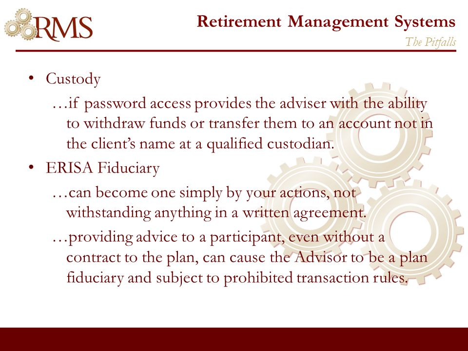 Retirement Management Systems Custody …if password access provides the adviser with the ability to withdraw funds or transfer them to an account not in the clients name at a qualified custodian.