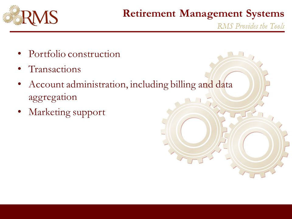 Retirement Management Systems Portfolio construction Transactions Account administration, including billing and data aggregation Marketing support RMS Provides the Tools