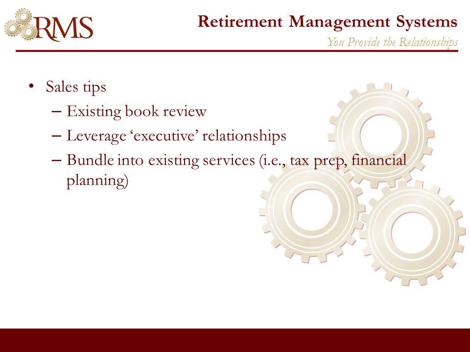 Retirement Management Systems Sales tips – Existing book review – Leverage executive relationships – Bundle into existing services (i.e., tax prep, financial planning) You Provide the Relationships