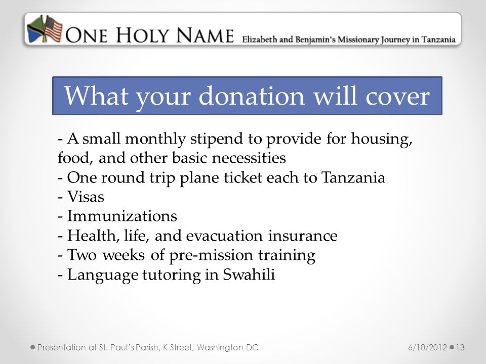 6/10/2012Presentation at St. Pauls Parish, K Street, Washington DC13 What your donation will cover - A small monthly stipend to provide for housing, f