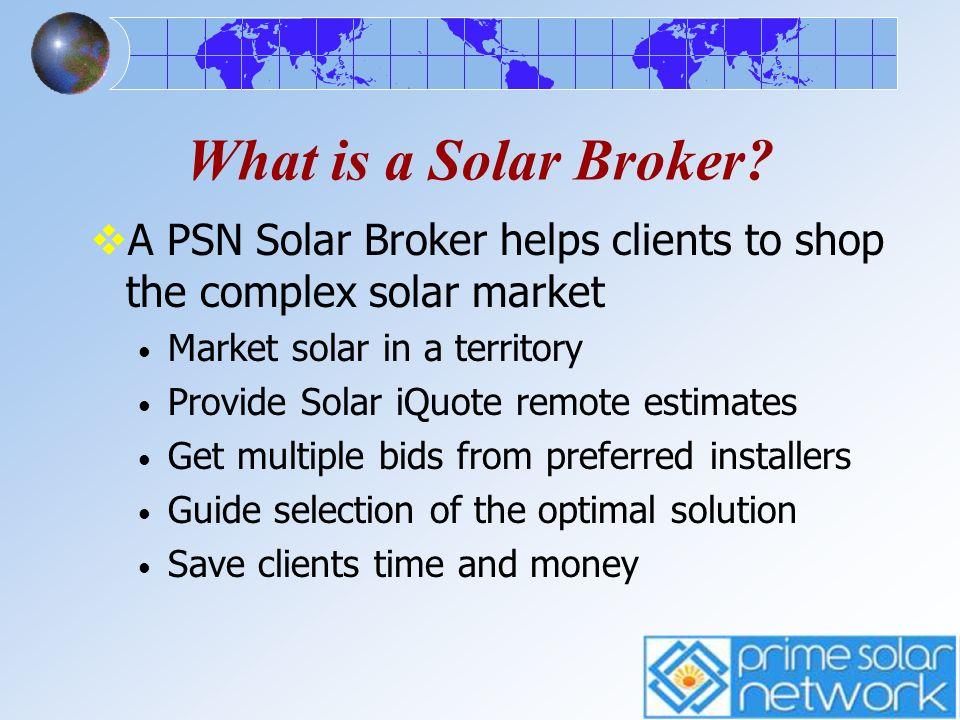What is a Solar Broker? A PSN Solar Broker helps clients to shop the complex solar market Market solar in a territory Provide Solar iQuote remote esti