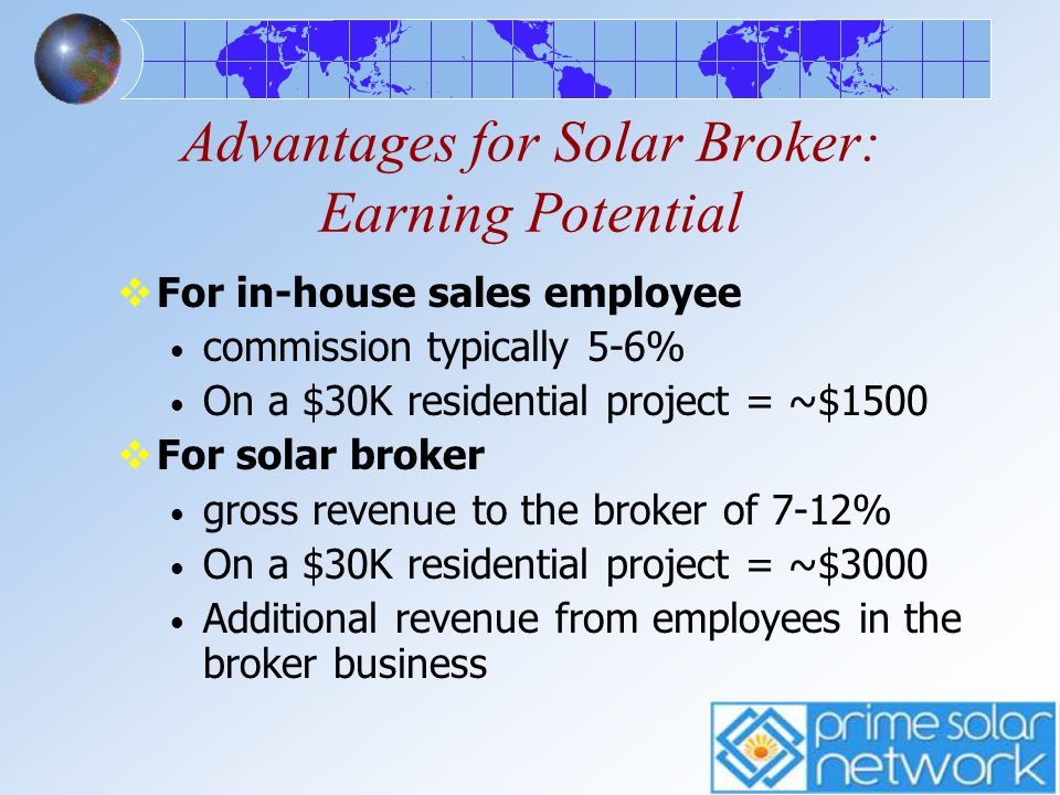 Solar Broker Earning Potential If a solar broker sells 1 project a week Average project $30,000 In a year = $148,200 gross broker revenue (Assumes 10% broker gross) With larger projects, greater income If a broker also has 4 commissioned sales people working for them in a territory If each sales person grosses another $150K Additional $328,000 gross for broker Estimates for illustrative purposes only