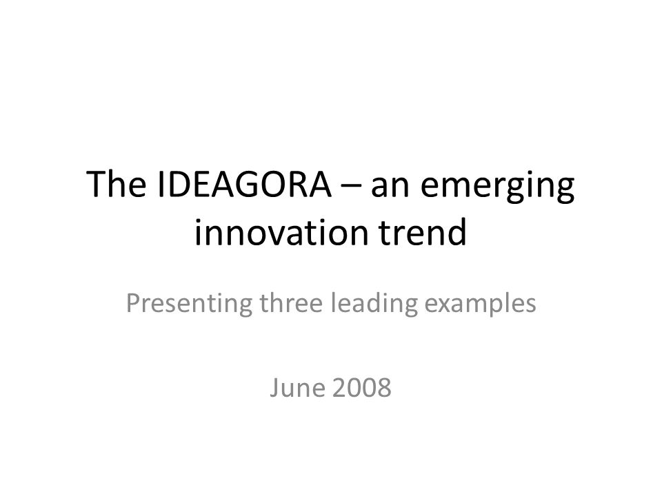 The IDEAGORA – an emerging innovation trend Presenting three leading examples June 2008