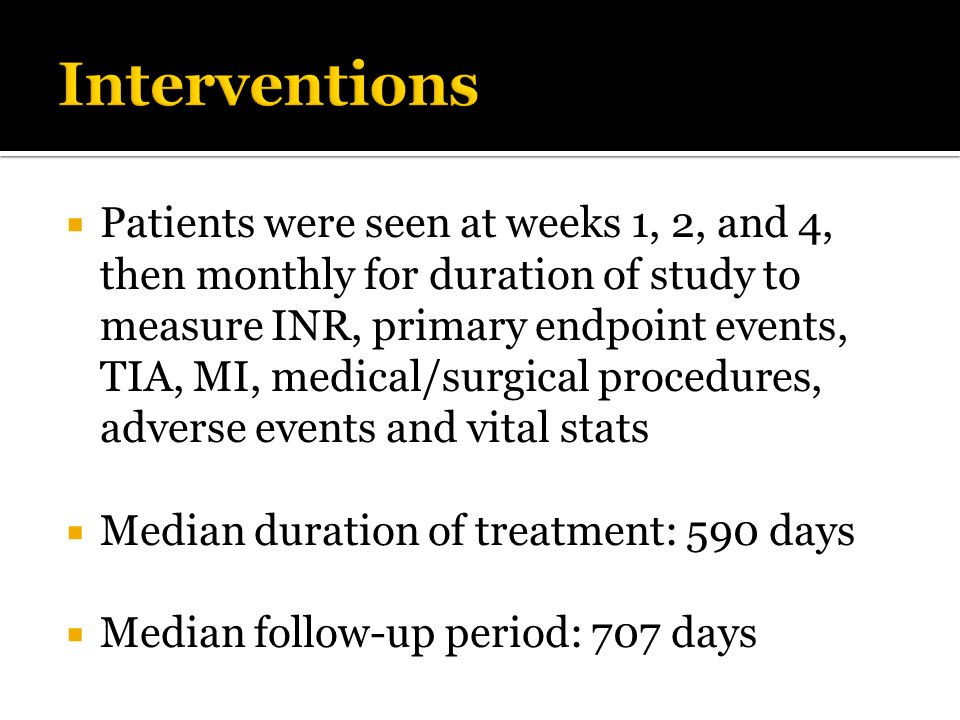 Patients were seen at weeks 1, 2, and 4, then monthly for duration of study to measure INR, primary endpoint events, TIA, MI, medical/surgical procedu