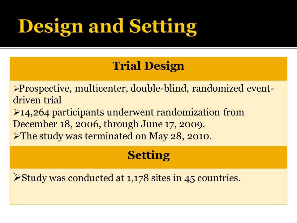 Trial Design Prospective, multicenter, double-blind, randomized event- driven trial 14,264 participants underwent randomization from December 18, 2006