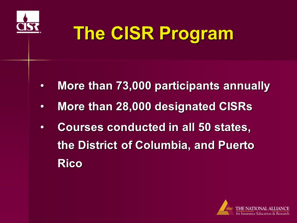 The CISR Program More than 73,000 participants annuallyMore than 73,000 participants annually More than 28,000 designated CISRsMore than 28,000 designated CISRs Courses conducted in all 50 states, the District of Columbia, and Puerto RicoCourses conducted in all 50 states, the District of Columbia, and Puerto Rico