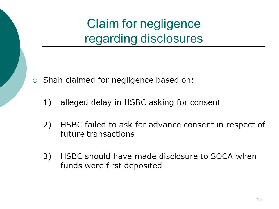 17 Claim for negligence regarding disclosures Shah claimed for negligence based on:- 1) alleged delay in HSBC asking for consent 2) HSBC failed to ask