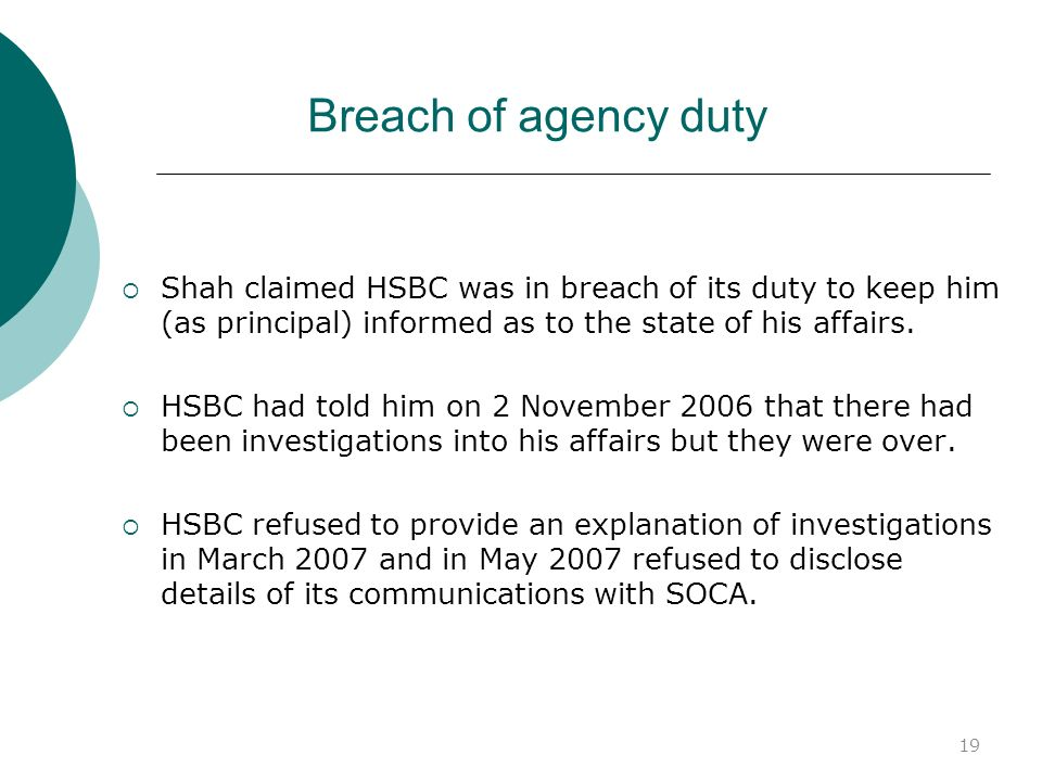 19 Breach of agency duty Shah claimed HSBC was in breach of its duty to keep him (as principal) informed as to the state of his affairs. HSBC had told