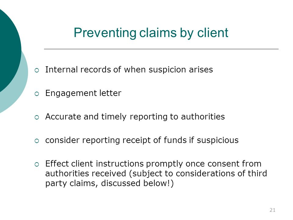 21 Preventing claims by client Internal records of when suspicion arises Engagement letter Accurate and timely reporting to authorities consider repor