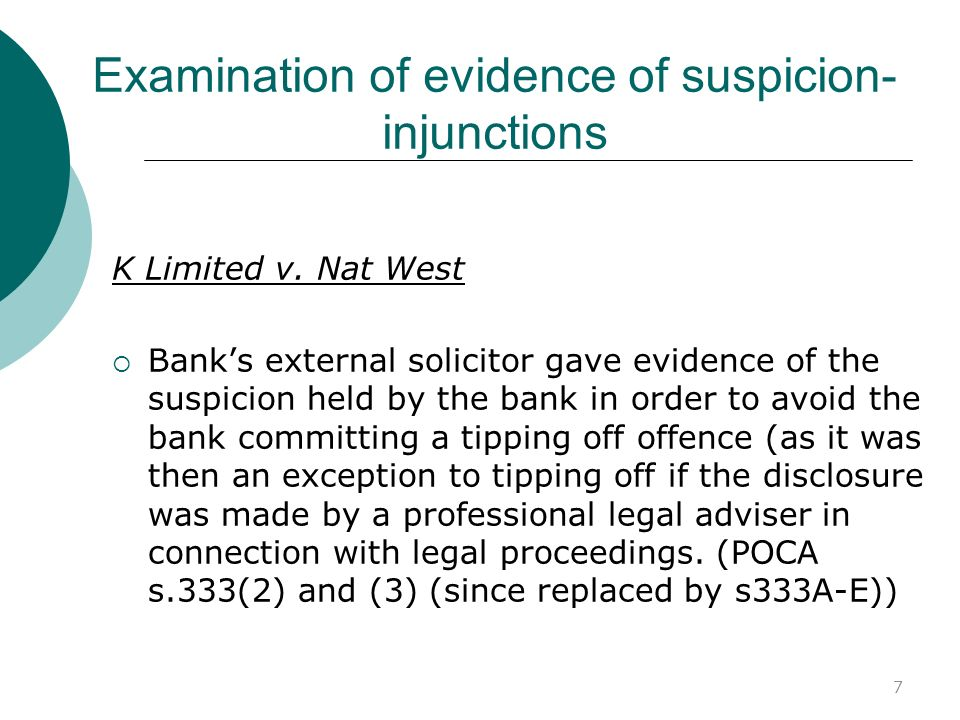 8 Examination of evidence of suspicion - injunctions cross-examination of banks solicitors would be pointless as only reporting suspicion of banks officers No mechanism to require bank officer to attend for cross- examination and of limited use in any event:....Once the employee confirmed that he had a suspicion, any judge would be highly likely to find that he did indeed have that suspicion.