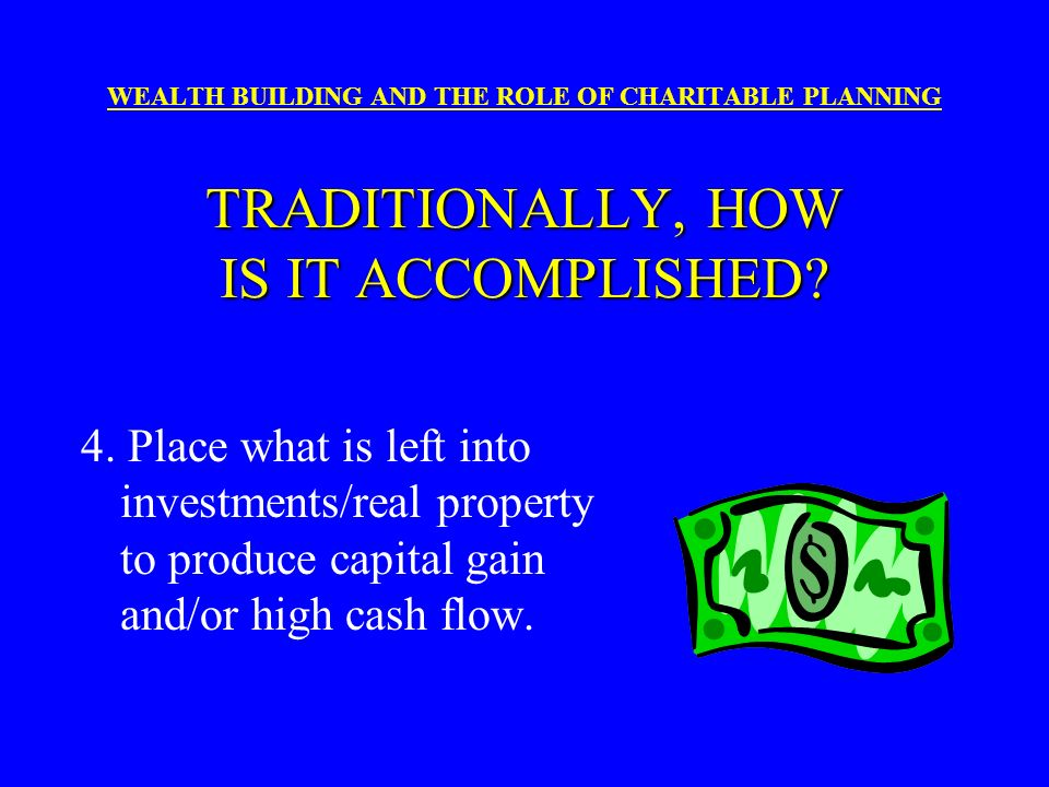 TRADITIONALLY, HOW IS IT ACCOMPLISHED? WEALTH BUILDING AND THE ROLE OF CHARITABLE PLANNING TRADITIONALLY, HOW IS IT ACCOMPLISHED? 3. Buy Life Insuranc