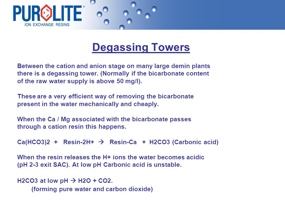 Degassing Towers Between the cation and anion stage on many large demin plants there is a degassing tower. (Normally if the bicarbonate content of the