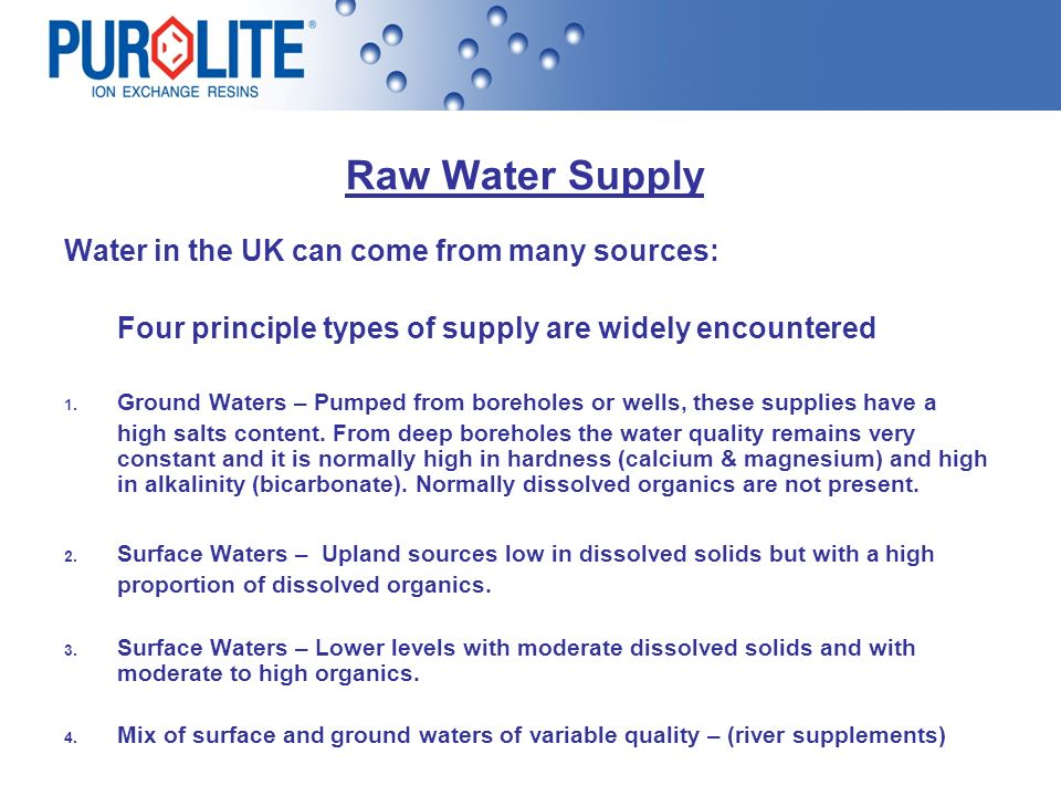 Raw Water Supply Water in the UK can come from many sources: Four principle types of supply are widely encountered 1. Ground Waters – Pumped from bore