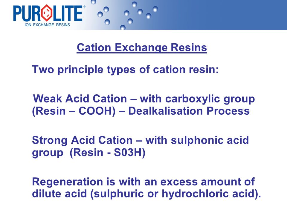 Cation Exchange Resins Two principle types of cation resin: Weak Acid Cation – with carboxylic group (Resin – COOH) – Dealkalisation Process Strong Ac