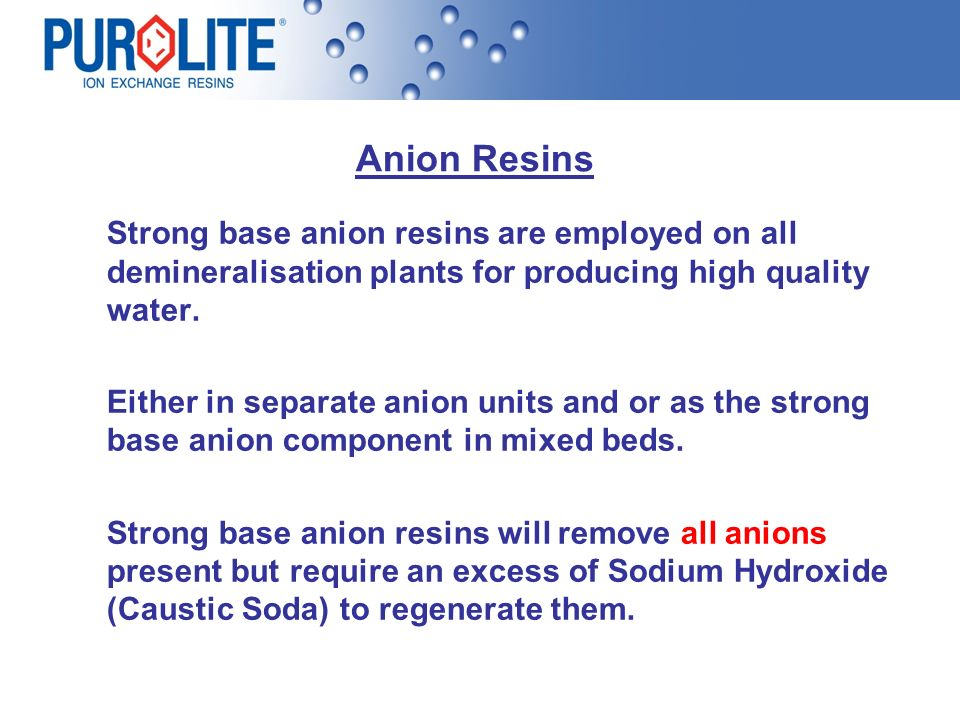 Anion Resins Strong base anion resins are employed on all demineralisation plants for producing high quality water. Either in separate anion units and