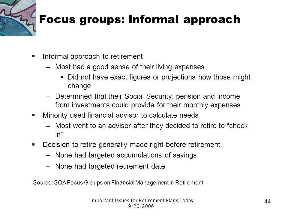 Important Issues for Retirement Plans Today 9/20/2006 43 Focus groups: Decision to retire Most retired before age 62 A number were burned out Some wer