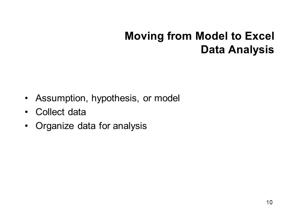 10 Moving from Model to Excel Data Analysis Assumption, hypothesis, or model Collect data Organize data for analysis