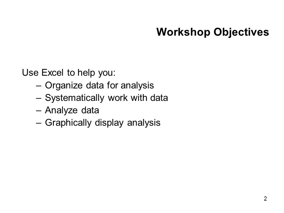 2 Workshop Objectives Use Excel to help you: –Organize data for analysis –Systematically work with data –Analyze data –Graphically display analysis