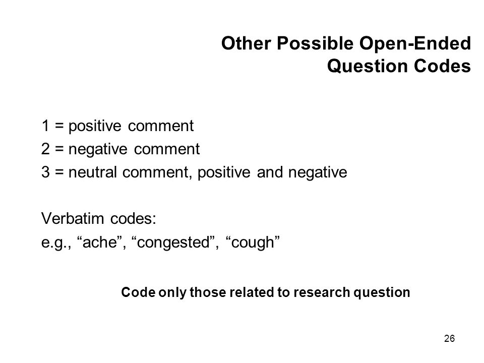 26 Other Possible Open-Ended Question Codes 1 = positive comment 2 = negative comment 3 = neutral comment, positive and negative Verbatim codes: e.g., ache, congested, cough Code only those related to research question