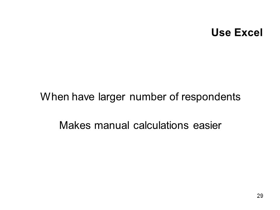 29 Use Excel When have larger number of respondents Makes manual calculations easier