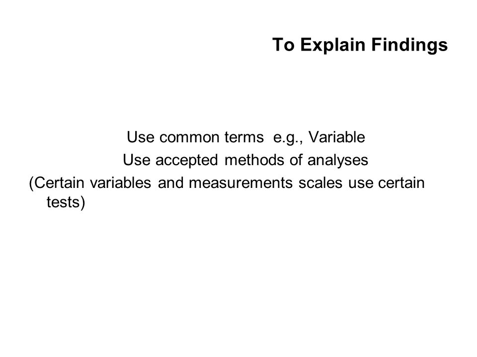 To Explain Findings Use common terms e.g., Variable Use accepted methods of analyses (Certain variables and measurements scales use certain tests)