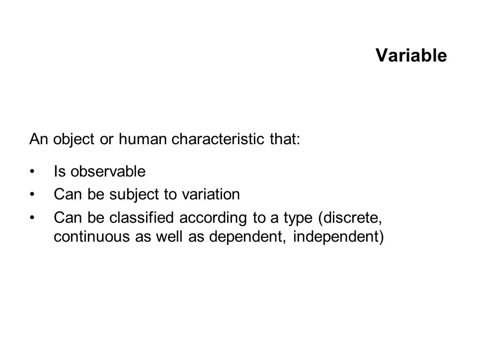 Variable An object or human characteristic that: Is observable Can be subject to variation Can be classified according to a type (discrete, continuous as well as dependent, independent)