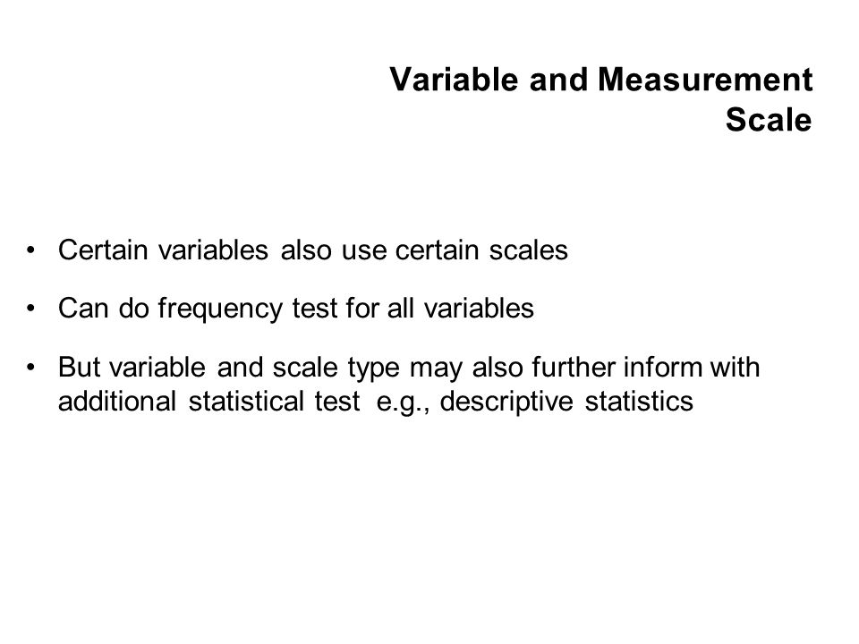 Variable and Measurement Scale Certain variables also use certain scales Can do frequency test for all variables But variable and scale type may also