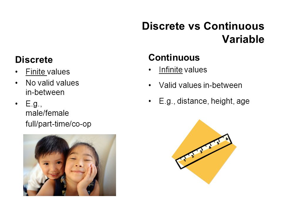 Discrete vs Continuous Variable Continuous Infinite values Valid values in-between E.g., distance, height, age Discrete Finite values No valid values in-between E.g., male/female full/part-time/co-op