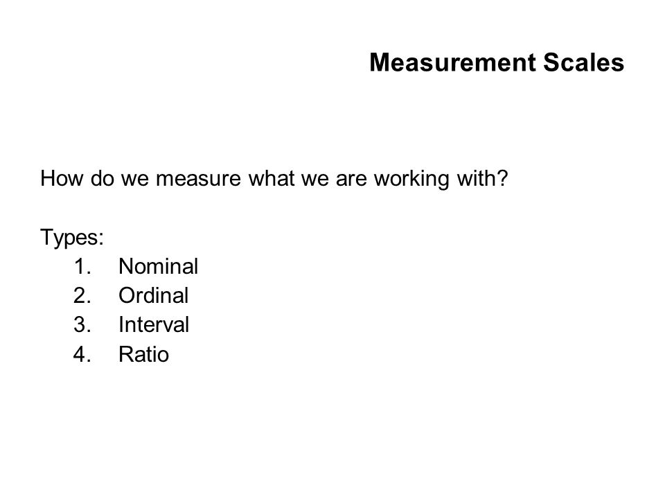 Measurement Scales How do we measure what we are working with.