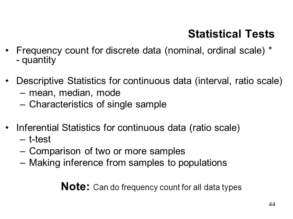 44 Statistical Tests Frequency count for discrete data (nominal, ordinal scale) * - quantity Descriptive Statistics for continuous data (interval, ratio scale) –mean, median, mode –Characteristics of single sample Inferential Statistics for continuous data (ratio scale) –t-test –Comparison of two or more samples –Making inference from samples to populations Note: Can do frequency count for all data types