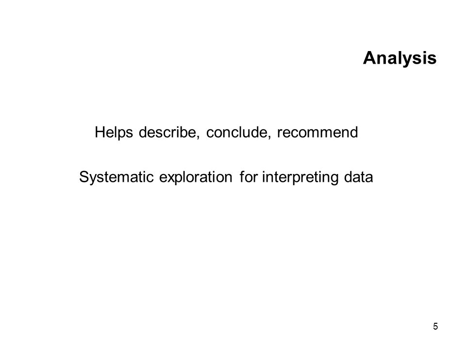 5 Analysis Helps describe, conclude, recommend Systematic exploration for interpreting data