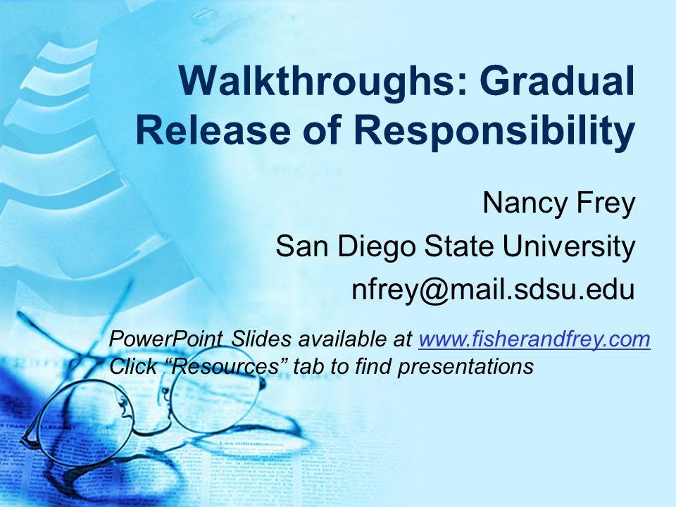 Walkthroughs: Gradual Release of Responsibility Nancy Frey San Diego State University nfrey@mail.sdsu.edu PowerPoint Slides available at www.fisherand