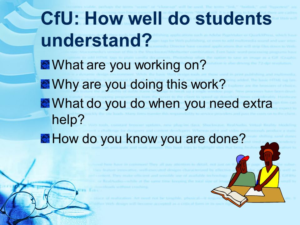 CfU: How well do students understand? What are you working on? Why are you doing this work? What do you do when you need extra help? How do you know y