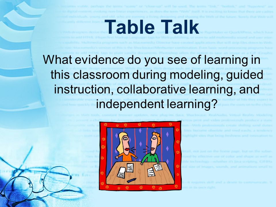 Table Talk What evidence do you see of learning in this classroom during modeling, guided instruction, collaborative learning, and independent learnin