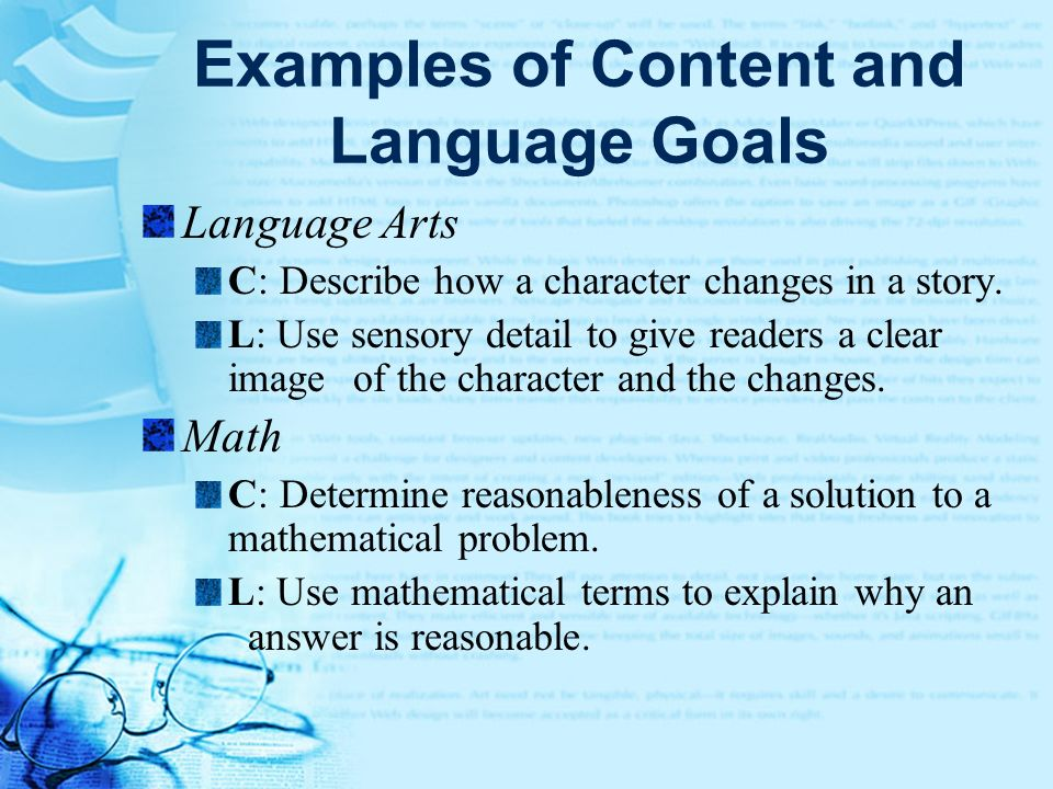 Examples of Content and Language Goals Language Arts C: Describe how a character changes in a story. L: Use sensory detail to give readers a clear ima