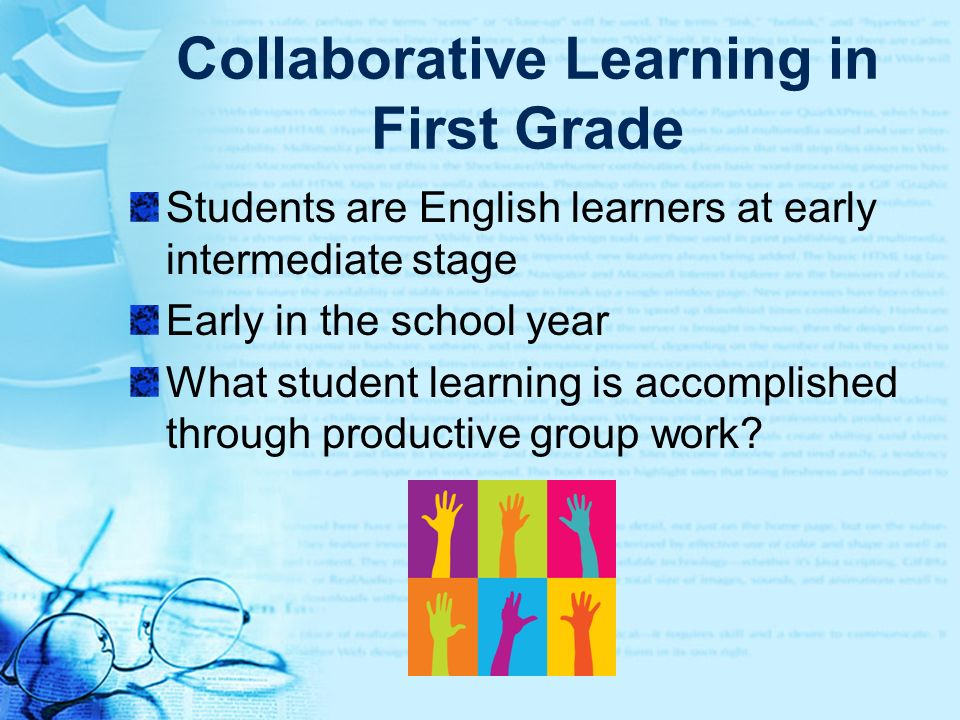 Collaborative Learning in First Grade Students are English learners at early intermediate stage Early in the school year What student learning is acco