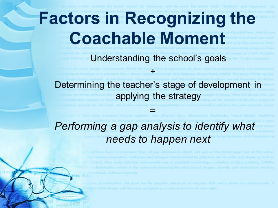 Factors in Recognizing the Coachable Moment Understanding the schools goals + Determining the teachers stage of development in applying the strategy =