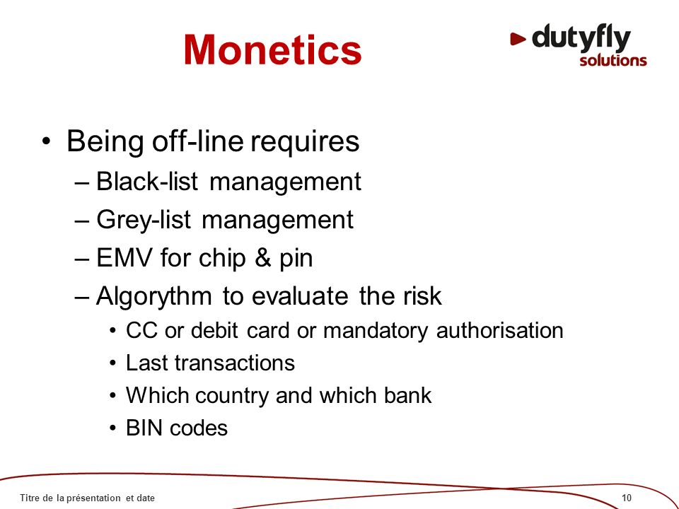 10Titre de la présentation et date Monetics Being off-line requires –Black-list management –Grey-list management –EMV for chip & pin –Algorythm to evaluate the risk CC or debit card or mandatory authorisation Last transactions Which country and which bank BIN codes