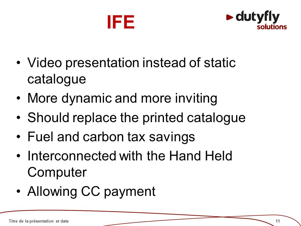 11Titre de la présentation et date IFE Video presentation instead of static catalogue More dynamic and more inviting Should replace the printed catalogue Fuel and carbon tax savings Interconnected with the Hand Held Computer Allowing CC payment