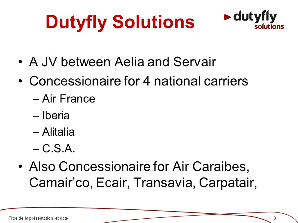 3Titre de la présentation et date Dutyfly Solutions A JV between Aelia and Servair Concessionaire for 4 national carriers –Air France –Iberia –Alitalia –C.S.A.