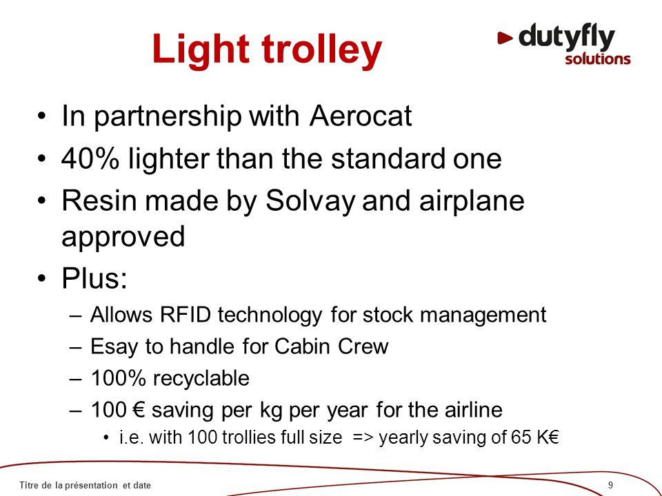9Titre de la présentation et date Light trolley In partnership with Aerocat 40% lighter than the standard one Resin made by Solvay and airplane approved Plus: –Allows RFID technology for stock management –Esay to handle for Cabin Crew –100% recyclable –100 saving per kg per year for the airline i.e.