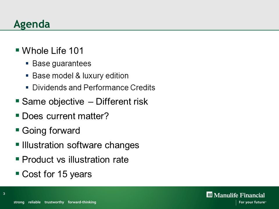 Agenda Whole Life 101 Base guarantees Base model & luxury edition Dividends and Performance Credits Same objective – Different risk Does current matte